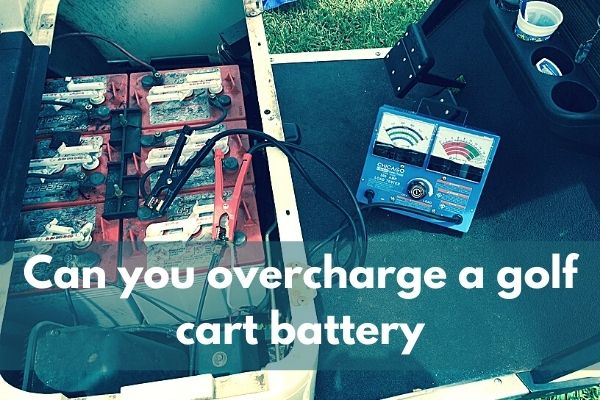 Can You Overcharge a Golf Cart Battery