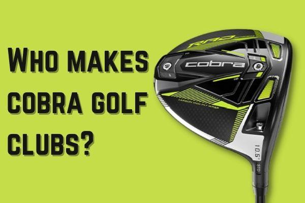 Who Makes Cobra Golf Clubs
